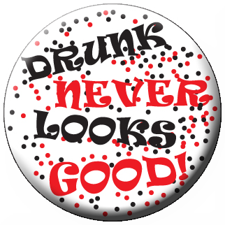 """DRUNK NEVER LOOKS GOOD!"" Awareness Button"