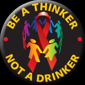 """""""BE A THINKER NOT A DRINKER""""  Awareness Button"""